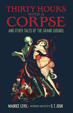 Thirty Hours with a Corpse and Other Tales of the Grand Guignol by S.T. Joshi, Maurice Level