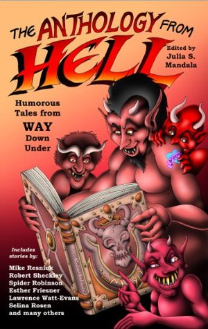 The Anthology From Hell: Humorous Tales from WAY Down Under by Julia S. Mandala, Spider Robinson, Robert Sheckley, Mike Resnick, G.R. Sixbury, Selina Rosen, Esther M. Friesner, Glenn R. Sixbury, Lawrence Watt-Evans