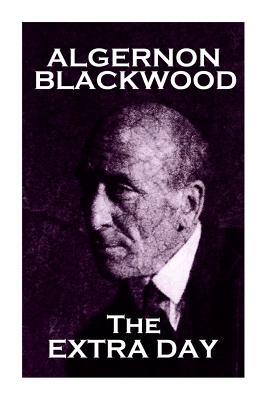 Algernon Blackwood - The Extra Day by Algernon Blackwood
