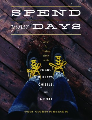Spend Your Days: How to Control Time With Rocks, Bullets, Chisels, & a Boat by Tsh Oxenreider