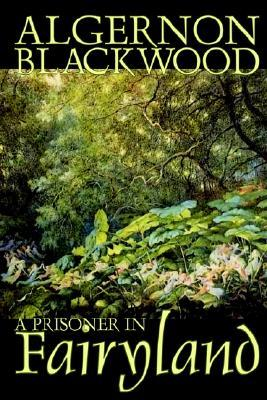A Prisoner in Fairyland by Algernon Blackwood, Fiction, Fantasy, Mystery & Detective by Algernon Blackwood