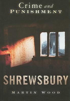 Shrewsbury: Crime and Punishment by Martin Wood