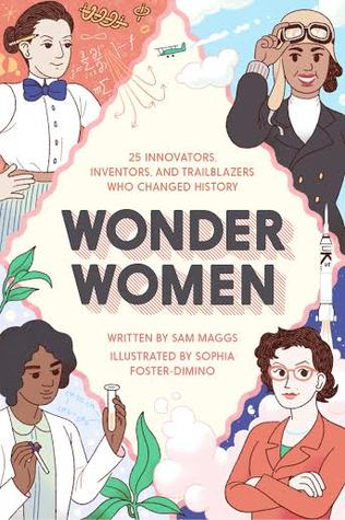Wonder Women: 25 Innovators, Inventors, and Trailblazers Who Changed History by Sophia Foster-Dimino, Sam Maggs