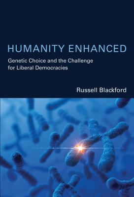 Humanity Enhanced: Genetic Choice and the Challenge for Liberal Democracies by Russell Blackford