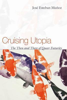 Cruising Utopia: The Then and There of Queer Futurity by José Esteban Muñoz