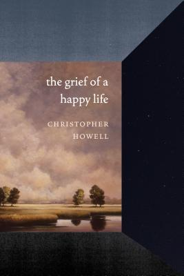 The Grief of a Happy Life by Christopher Howell