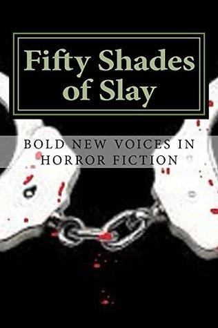 Fifty Shades of Slay by Jonathan Edward Ondrashek, David Owain Hughes, Kevin J. Kennedy, C.S. Anderson, Veronica Smith, Lori Fontanez, Lisa Vasquez, Alice J. Black, J.C. Michael