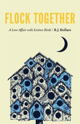 Flock Together: A Love Affair with Extinct Birds by B.J. Hollars