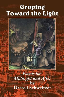 Groping Toward the Light: Poems for Midnight and After by Darrell Schweitzer
