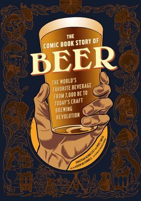 The Comic Book Story of Beer: The World's Favorite Beverage from 7000 BC to Today's Craft Brewing Revolution by Tom Orzechowski, Aaron McConnell, Mike Smith, Jonathan Hennessey