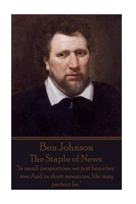 """Ben Jonson - The Staple of News: """"In small proportions we just beauties see; And in short measures, life may perfect be."""" by Ben Jonson"""