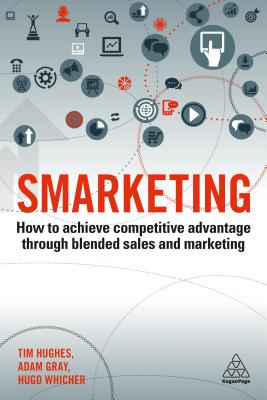 Smarketing: How to Achieve Competitive Advantage Through Blended Sales and Marketing by Tim Hughes, Hugo Whicher, Adam Gray