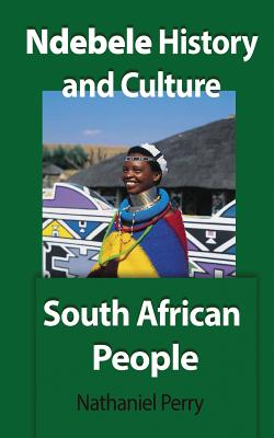 Ndebele History and Culture: South African People by Nathaniel Perry