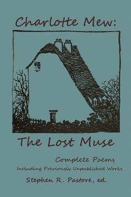 Charlotte Mew: The Lost Muse: Complete Poems, Including Previoulsy Unreleased Works by Charlotte Mew, Stephen R. Pastore