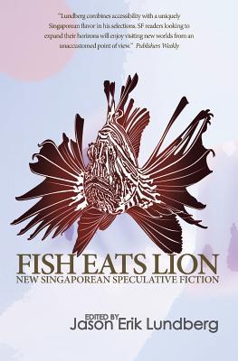 Fish Eats Lion: New Singaporean Speculative Fiction by Jason Erik Lundberg
