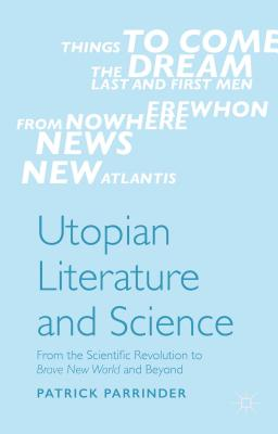Utopian Literature and Science: From the Scientific Revolution to Brave New World and Beyond by Patrick Parrinder