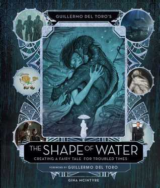 Guillermo del Toro's The Shape of Water: Creating a Fairy Tale for Troubled Times by Guillermo del Toro, Gina McIntyre