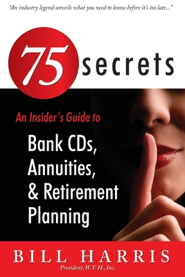 75 SECRETS An Insider's Guide to: Bank CDs, Annuities, and Retirement Planning by Bill Harris