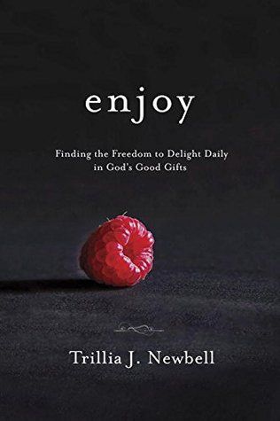 Enjoy: Finding the Freedom to Delight Daily in God's Good Gifts by Trillia J. Newbell