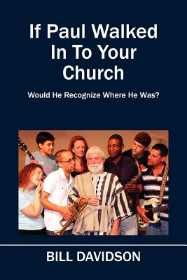 If Paul Walked In To Your Church: Would He Recognize Where He Was? by Bill Davidson