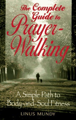 Complete Guide to Prayer Walking: A Simple Path to Body&soul Fitness by Linus Mundy