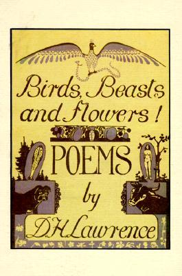 Birds, Beasts and Flowers!: Poems by D.H. Lawrence
