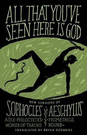 All That You've Seen Here Is God: New Versions of Four Greek Tragedies Sophocles' Ajax, Philoctetes, Women of Trachis; Aeschylus' Prometheus Bound by Bryan Doerries, Aeschylus, Sophocles
