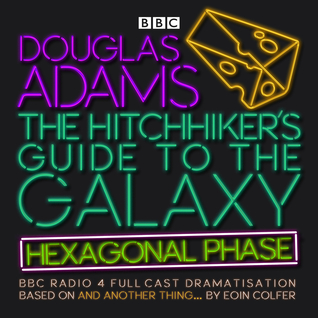 The Hitchhiker's Guide to the Galaxy: Hexagonal Phase: And Another Thing...The Hitchhiker's Guide to the Galaxy: The Quintessential Phase by Jane Horrocks, Eoin Colfer, Geoffrey McGivern, Sandra Dickinson, Douglas Adams, Simon Jones, Mark Wing-Davey, Ed Byrne, Lenny Henry