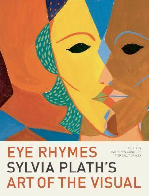 Eye Rhymes: Sylvia Plath's Art of the Visual by Kathleen Connors, Sylvia Plath, Sally Bayley