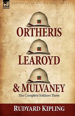 Ortheris, Learoyd & Mulvaney: the Complete Soldiers Three by Rudyard Kipling
