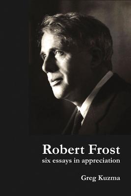 Robert Frost: Six Essays in Appreciation by Greg Kuzma