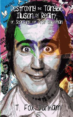 Destroying the Tangible Illusion of Reality; Or, Searching for Andy Kaufman by T. Fox Dunham