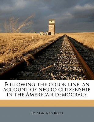 Following the Color Line; An Account of Negro Citizenship in the American Democracy by Ray Stannard Baker