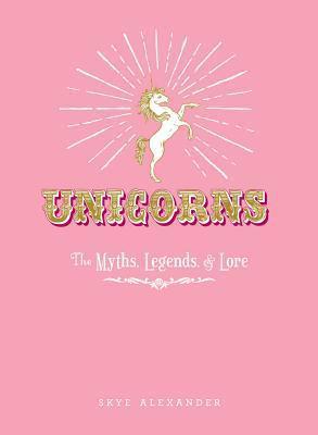 Unicorns: The Myths, Legends, & Lore by Skye Alexander