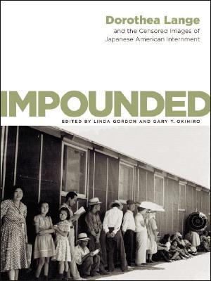Impounded: Dorothea Lange and the Censored Images of Japanese American Internment by Dorothea Lange, Gary Okihiro, Linda Gordon