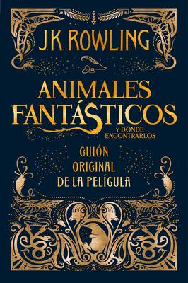 Animales Fantásticos Y Dónde Encontrarlos. Guion Original de la Película / Fantastic Beasts and Where to Find Them: The Original Screenplay by J.K. Rowling