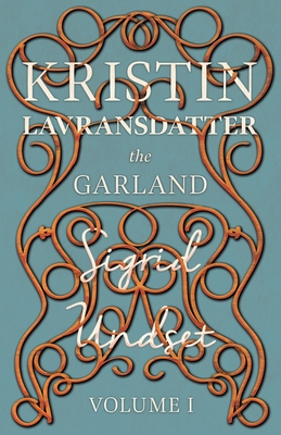 Kristin Lavransdatter - The Garland: Volume I - With an Excerpt from 'Six Scandinavian Novelists' by Alrik Gustafrom by Sigrid Undset