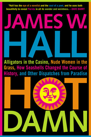 Hot Damn!: Alligators in the Casino, Nude Women in the Grass, How Seashells Changed the Course of History, and Other Dispatches from Paradise by James W. Hall