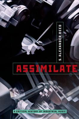Assimilate: A Critical History of Industrial Music by S. Alexander Reed