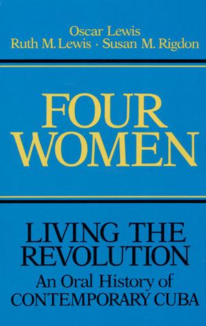 Four Women: Living the Revolution: An Oral History of Contemporary Cuba by Susan M Rigdon, Pilar López Gonzales, Oscar Lewis, Ruth M Lewis, Susan M. Rigdon
