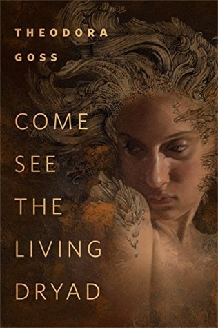 Come See the Living Dryad by Theodora Goss
