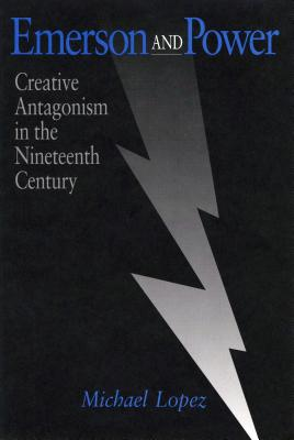 Emerson and Power: Creative Antagonism in the Nineteenth Century by Michael Lopez
