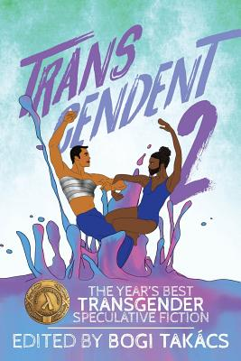 Transcendent 2: The Year's Best Transgender Speculative Fiction by Bogi Takács