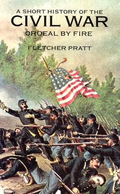 A Short History of the Civil War: Ordeal by Fire by Fletcher Pratt