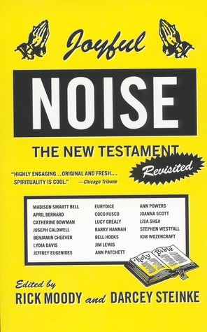 Joyful Noise: The New Testament Revisited by Darcey Steinke, Rick Moody