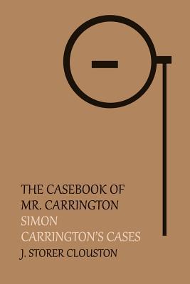 The Casebook of Mr. Carrington: Simon / Carrington's Cases by J. Storer Clouston