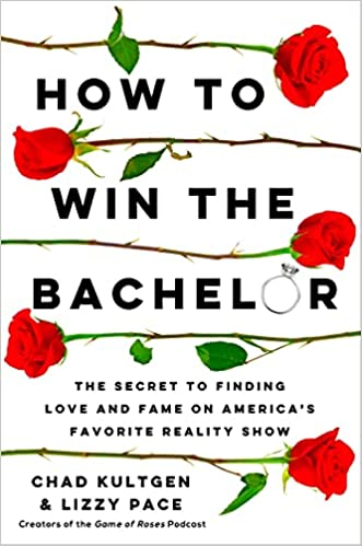 How to Win the Bachelor: The Secret to Finding Love and Fame on America's Favorite Reality Show by Lizzy Pace, Chad Kultgen