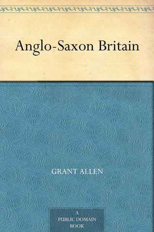 Anglo Saxon Britain by Grant Allen