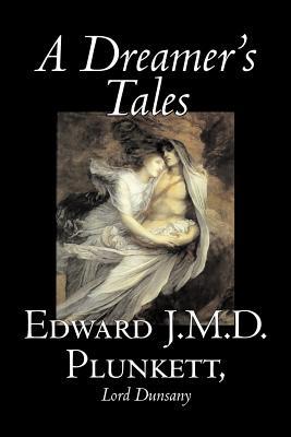 A Dreamer's Tales by Edward J. M. D. Plunkett, Fiction, Classics, Fantasy, Horror by Edward J. M. D. Plunkett, Lord Dunsany