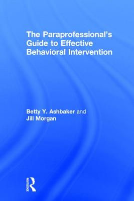 The Paraprofessional's Guide to Effective Behavioral Intervention by Betty Y. Ashbaker, Jill Morgan